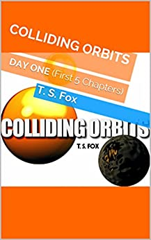 COLLIDING ORBITS: DAY ONE (First 5 Chapters) by [Fox, T. S.]