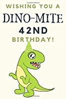 Wishing you A DINO-MITE 42nd Birthday: 42nd Birthday Gift / Journal / Notebook / Diary / Unique Greeting & Birthday Card Alternative