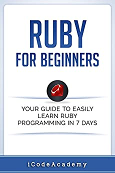 Ruby For Beginners: Your Guide To Easily Learn Ruby Programming in 7 days by [Academy, iCode]