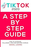 A STEP BY STEP GUIDE: BECOME FAMOUS ON TIK TOK 2020,A Complete Guide On How To Get More Likes And Views On Your Tiktok Videos, Increase Large Fan Base, Making Money On Tik Tok