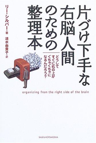 片づけ下手な右脳人間のための整理本—どうしてすぐに机の上がぐちゃぐちゃになるんだろう?