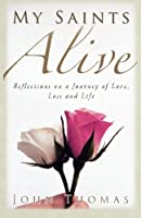 My Saints Alive: Reflections on a Journey of Love, Loss and Life