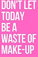 Don't Let Today Be A Waste Of Make-up Journal: A Blank Lined Inspirational and Motivational Notebook
