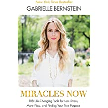 Miracles Now: 108 Life-Changing Tools For Less Stress, MoreFlow, And Finding Your True Purpose