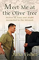 Meet Me at the Olive Tree: Stories of Jews and Arabs Reconciled to the Messiah