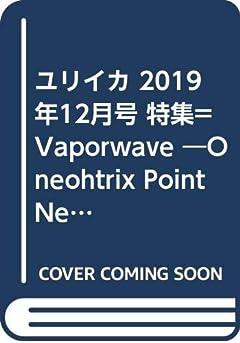 ユリイカ 2019年12月号 特集=Vaporwave ―Oneohtrix Point Never、Vektroidから猫 シ Corp.、ESPRIT 空想、2814まで…WEBを回遊する音楽―