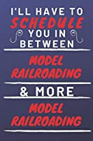 I'll Have To Schedule You In Between Model Railroading & More Model Railroading: Perfect Model Railroading Gift | Blank Lined Notebook Journal | 120 Pages 6 x 9 Format | Office Gag Humour and Banter