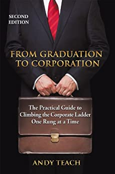 From Graduation to Corporation: The Practical Guide to Climbing the Corporate Ladder One Rung at a Time, Second Edition by [TEACH, ANDY]