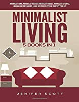 Minimalist Living: 5 Books in 1: Minimalist Home, Minimalist Mindset, Minimalist Budget, Minimalist Lifestyle, Minimalism for Families, Learn How to Declutter & Simplify Your Life