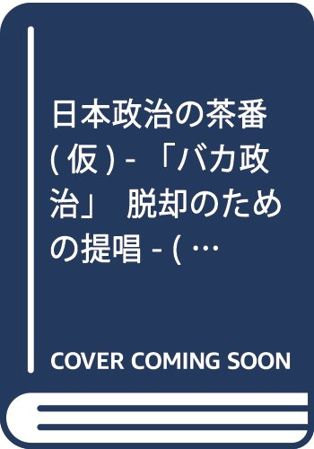 日本政治の茶番(仮) - 「バカ政治」脱却のための提唱 - (ワニブックスPLUS新書)
