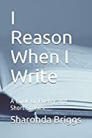 I Reason When I Write: A Book of Poetry and Short Stories