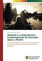 História e o Espiritismo: Contemplação do Passado Após a Morte: Temporalidade e Formação da Consciência Histórica A Partir de Análises de Material Didático