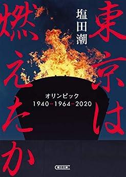 [塩田 潮]の東京は燃えたか オリンピック 1940-1964-2020 (朝日文庫)