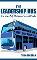 The Leadership Bus: How to be a Truly Effective and Successful Leader
