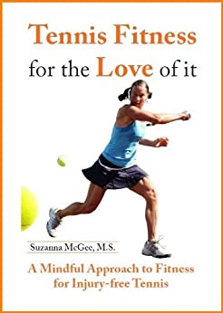 Tennis Fitness for the Love of it: A Mindful Approach to Fitness for Injury-Free Tennis by [McGee, Suzanna]
