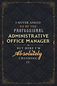 Administrative Office Manager Notebook Planner - I Never Asked To Be The Professional Administrative Office Ma
