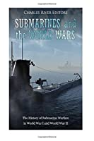 Submarines and the World Wars: The History of Submarine Warfare in World War I and World War II