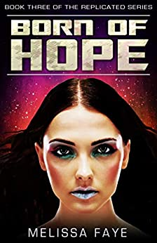 Born of Hope: Book 3 in the Replicated Trilogy by [Faye, Melissa]