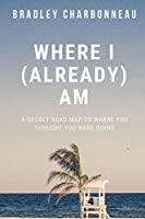 Where I (Already) Am: A Secret Road Map to Where You Thought You Were Going