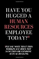 Have You Hugged A Human Resources Employee Today? = HR Funny Quote Notebook/Journal: 6x9 Blank Lined Journal - HR Notebook/Journal