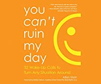 You Can't Ruin My Day: 52 Wake-Up Calls to Turn Any Situaion Around