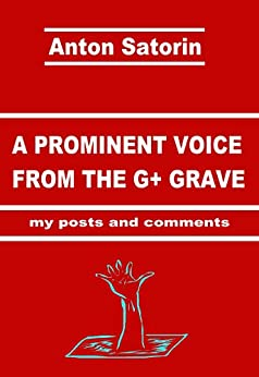 A PROMINENT VOICE FROM THE G+ GRAVE my posts and comments by [Satorin, Anton]