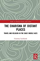 The Charisma of Distant Places: Travel and Religion in the Early Middle Ages (Studies in Medieval History and Culture)