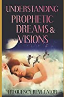 UNDERSTANDING PROPHETIC DREAMS AND VISIONS