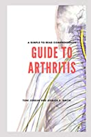 A Simple To Read Comprehensive  Guide To Arthritis: To Help Patients, Doctors, Parents, Physicians, Nurses, Pharmacists And Doctors Alike