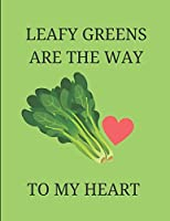 Leafy Greens Are The Way To My Heart: Notebook Journal