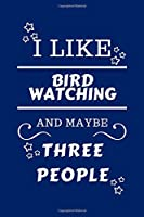 I Like Bird watching And Maybe Three People: Perfect Bird watching Gag Gift   Blank Lined Notebook Journal   100 Pages 6 x 9 Format   Office Humour and Banter   Girls night Out   Birthday  Hen Stag Do   Anniversary   Christmas   Xmas