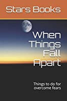 When Things Fall Apart: Things to do for overcome fears