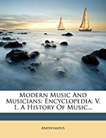 Modern Music and Musicians: Encyclopedia: V. 1. a History of Music...