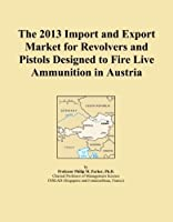 The 2013 Import and Export Market for Revolvers and Pistols Designed to Fire Live Ammunition in Austria [並行輸入品]