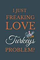 I Just Freakin Love Turkeys Problem?: Novelty Notebook Gift For Turkeys Lovers