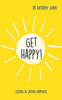 Get Happy!: Lessons in lasting happiness by [Gunn, Anthony]