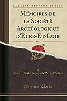 Mémoires de la Société Archéologique d'Eure-Et-Loir, Vol. 3 (Classic Reprint)