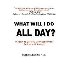 What Will I Do All Day?: Wisdom to Get You Over Retirement and On With Living! by [Jenkins, Patrice]