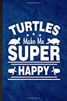 Turtles Make Me Super Happy: Funny Blank Lined Green Turtle Owner Vet Notebook/ Journal, Graduation Appreciation Gratitude Thank You Souvenir Gag Gift, Superb Graphic 110 Pages