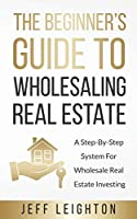 The Beginner's Guide To Wholesaling Real Estate: : A Step-By-Step System For Wholesale Real Estate Investing