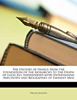 The History of France from the Foundation of the Monarchy to the Death of Louis XVI: Interspersed with Entertaining Anecdotes and Biographies of Eminent Men