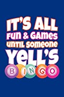 It's All Fun and Games Until Someone Yell's Bingo: Bingo Journal, Bingo Game Notebook Note-Taking Planner Book, Bingo Player Christmas Birthday Present Gifts for Dad Mom Grandpa Grandma