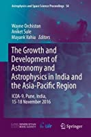 The Growth and Development of Astronomy and Astrophysics in India and the Asia-Pacific Region: ICOA-9, Pune, India, 15-18 November 2016 (Astrophysics and Space Science Proceedings)