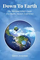 Down To Earth: The Spiritual Being's Guide to a Happy, Human Experience