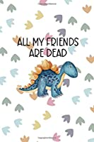 All My Friends Are Dead: Notebook Journal Composition Blank Lined Diary Notepad 120 Pages Paperback Colors Footprints Dinosaur