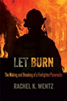 Let Burn: The Making and Breaking of a Firefighter / Paramedic