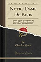 Notre Dame De Paris: A Short History Description of the Cathedral, With Some Account of the Churches Which Preceded It (Classic Reprint)