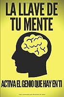 LA LLAVE DE TU MENTE-ACTIVA EL GENIO QUE HAY EN TI: Poderosas claves FUNDAMENTALES para desarrollar una mente ganadora!