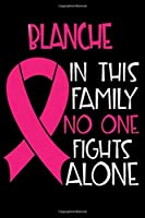 BLANCHE In This Family No One Fights Alone: Personalized Name Notebook/Journal Gift For Women Fighting Breast Cancer. Cancer Survivor / Fighter Gift for the Warrior in your life | Writing Poetry, Diary, Gratitude, Daily or Dream Journal.