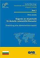 Bulgarien ALS Absatzmarkt Fur Deutsche Lebensmittel-Discounter: Entwicklung Einer Markteintrittskonzeption